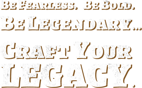 Be Fearless. Be Bold. Be Legendary... Craft Your Legacy.